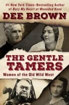 The Gentle Tamers - Women of the Old Wild West ebook by Dee Brown