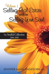 Selling Real Estate without Selling Your Soul, Volume 1 - The Soulful Collection 2006-2009 ebook by Jennifer Allan-Hagedorn
