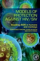 Models of Protection Against HIV/SIV - Avoiding AIDS in Humans and Monkeys ebook by Gianfranco Pancino, Guido Silvestri, Keith Fowke