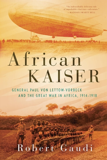 African Kaiser - General Paul von Lettow-Vorbeck and the Great War in Africa, 1914-1918 eBook by Robert Gaudi