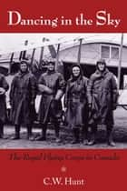 Dancing in the Sky - The Royal Flying Corps in Canada ebook by C.W. Hunt