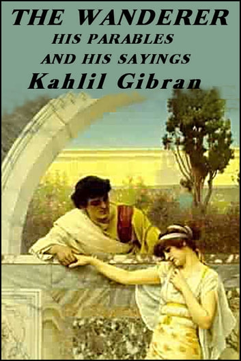 The Wanderer - His parables and his sayings ebook by Kahlil Gibran