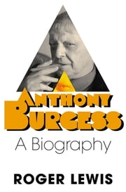 Anthony Burgess - A Biography ebook by Roger Lewis