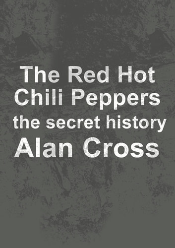 The Red Hot Chili Peppers - the secret history ebook by Alan Cross