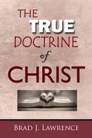 The True Doctrine of Christ ebook by Brad J. Lawrence