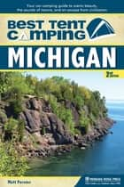 Best Tent Camping: Michigan - Your Car-Camping Guide to Scenic Beauty, the Sounds of Nature, and an Escape from Civilization ebook by Matt Forster