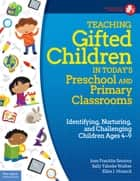 Teaching Gifted Children in Today's Preschool and Primary Classrooms ebook by Joan Franklin Smutny, M.A.,Sally Yahnke Walker, Ph.D.,I. Ellen Honeck,, Ph.D.