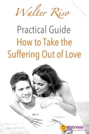 How to Take the Suffering Out of Love - Walter Riso Practical Guides, #4 ebook by Walter Riso
