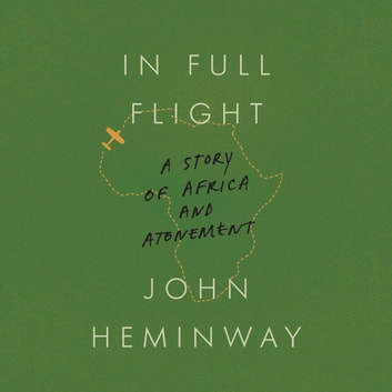 In Full Flight - A Story of Africa and Atonement audiobook by John Heminway