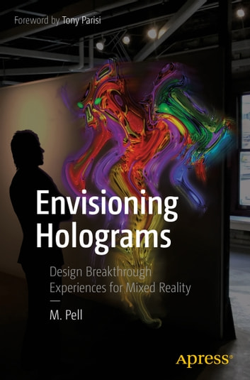 Envisioning Holograms - Design Breakthrough Experiences for Mixed Reality ebook by M. Pell