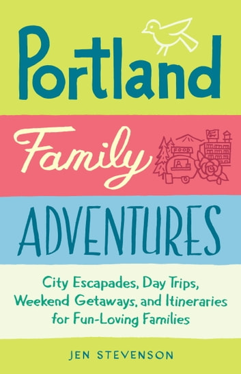 Portland Family Adventures - City Escapades, Day Trips, Weekend Getaways, and Itineraries for Fun-Loving Families ebook by Jen Stevenson