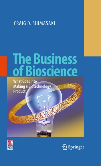 The Business of Bioscience - What goes into making a Biotechnology Product ebook by Craig D. Shimasaki