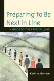 Preparing to Be Next in Line - A Guide to the Principalship ebook by Kevin A. Gorman