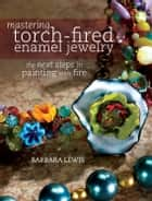 Mastering Torch-Fired Enamel Jewelry - The Next Steps in Painting with Fire eBook by Barbara Lewis