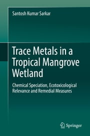 Trace Metals in a Tropical Mangrove Wetland - Chemical Speciation, Ecotoxicological Relevance and Remedial Measures ebook by Santosh Kumar Sarkar