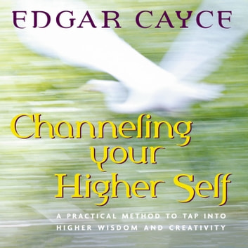 Channeling Your Higher Self - A Practical Method to Tap into Higher Wisdom and Creativity audiobook by Edgar Cayce,Mark Thurston