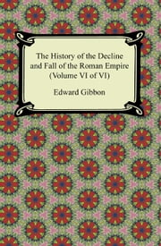 The History of the Decline and Fall of the Roman Empire (Volume VI of VI) ebook by Edward Gibbon