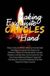 Making Exquisite Candles By Hand - Basic Instructions On Making Homemade Candles Including Information On Different Types Of Candle Mold, Candle Holders, Candle Wax And Scents So You Can Enjoy Making Different Types Of Candles At Home And Market And Sell Them For Easy Income ebook by KMS Publishing