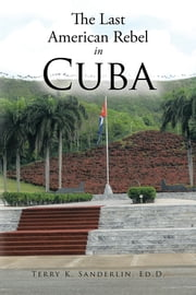 The Last American Rebel In Cuba ebook by Terry K. Sanderlin, Ed.D.
