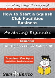 How to Start a Squash Club Facilities Business ebook by Lesia Carden,Sam Enrico