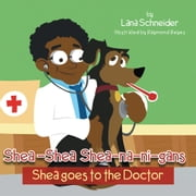 Shea-Shea Shea-na-ni-gans Shea Goes to the Doctor - Shea goes to the Doctor ebook by Lana Schneider