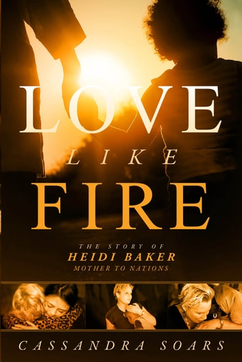 Love Like Fire - The Story of Heidi Baker, Mother to Nations ebook by Cassandra Soars