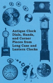 Antique Clock Dials, Hands, and Corner Pieces from Long Case and Lantern Clocks ebook by Anon.