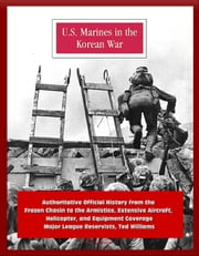 U.S. Marines in the Korean War: Authoritative Official History from the Frozen Chosin to the Armistice, Extensive Aircraft, Helicopter, and Equipment Coverage, Major League Reservists, Ted Williams ebook by Progressive Management