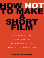 How Not to Make a Short Film - Secrets from a Sundance Programmer ebook by Roberta Marie Munroe
