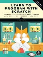 Learn to Program with Scratch - A Visual Introduction to Programming with Games, Art, Science, and Math ebook by Majed Marji