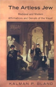 The Artless Jew: Medieval and Modern Affirmations and Denials of the Visual ebook by Bland, Kalman P.