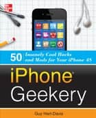 iPhone Geekery: 50 Insanely Cool Hacks and Mods for Your iPhone 4S ebook by Guy Hart-Davis