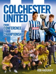 Colchester United: From Conference to Championship ebook by Rob Hadgraft
