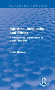 Injustice, Inequality and Ethics - A Philosophical Introduction to Moral Problems ebook by Robin Barrow