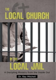 The Local Church in the Local Jail - A Discipling Ministry from the Inside Out ebook by Dr. Ray Mitchell