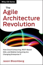 The Agile Architecture Revolution - How Cloud Computing, REST-Based SOA, and Mobile Computing Are Changing Enterprise IT ebook by Jason Bloomberg