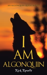 I Am Algonquin - An Algonquin Quest Novel ebook by Rick Revelle
