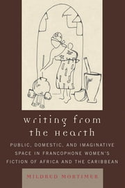 Writing from the Hearth - Public, Domestic, and Imaginative Space in Francophone Women's Fiction of Africa and the Caribbean ebook by Mildred Mortimer