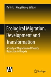 Ecological Migration, Development and Transformation - A Study of Migration and Poverty Reduction in Ningxia ebook by Li Peilin,Xiaoyi Wang