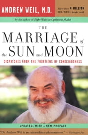 The Marriage of the Sun and the Moon - Dispatches from the Frontiers of Consciousness ebook by Andrew T. Weil MD
