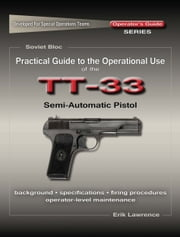 Practical Guide to the Operational Use of the TT-33 Tokarev Pistol ebook by Erik Lawrence