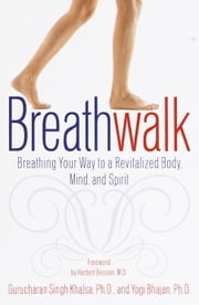 Breathwalk - Breathing Your Way to a Revitalized Body, Mind and Spirit ebook by Gurucharan Singh Khalsa, Ph.D.,Yogi Bhajan, Ph.D.