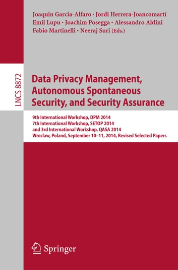 Data Privacy Management, Autonomous Spontaneous Security, and Security Assurance - 9th International Workshop, DPM 2014, 7th International Workshop, SETOP 2014, and 3rd International Workshop, QASA 2014, Wroclaw, Poland, September 10-11, 2014. Revised Selected Papers ebook by