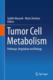Tumor Cell Metabolism - Pathways, Regulation and Biology ebook by Sybille Mazurek,Maria Shoshan