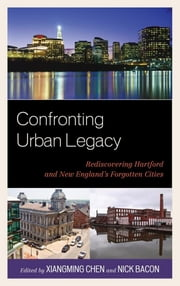 Confronting Urban Legacy - Rediscovering Hartford and New England's Forgotten Cities ebook by Xiangming Chen,Nick Bacon,Llana Barber,Janet Bauer,Tom Condon,Jack Dougherty,James R. Gomes,Clyde McKee,Ezra Moser,Jason Rojas,Michael Sacks,John Shemo,Louise Simmons,Andrew Walsh,Lyle Wray