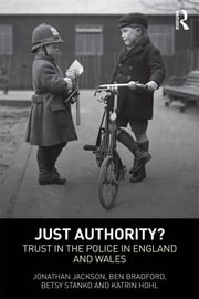 Just Authority? - Trust in the Police in England and Wales ebook by Jonathan Jackson,Ben Bradford,Betsy Stanko,Katrin Hohl