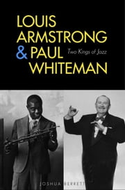 Louis Armstrong and Paul Whiteman - Two Kings of Jazz ebook by Joshua Berrett