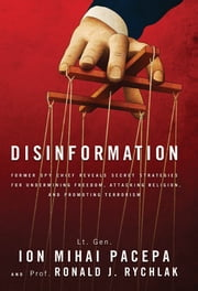 Disinformation - Former Spy Chief Reveals Secret Strategy for Undermining Freedom, Attacking Religion, and Promoting Terrorism ebook by Pacepa, Lt. Gen. Ion Mihai,Rychlak, Ronald