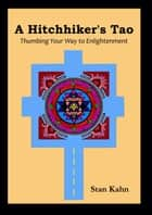 A Hitchhiker's Tao; Thumbing Your Way to Enlightenment ebook by Stan Kahn