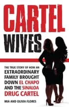 Cartel Wives - The true story of how an extraordinary family brought down El Chapo and the Sinaloa drug cartel ebook by Mia Flores, Olivia Flores